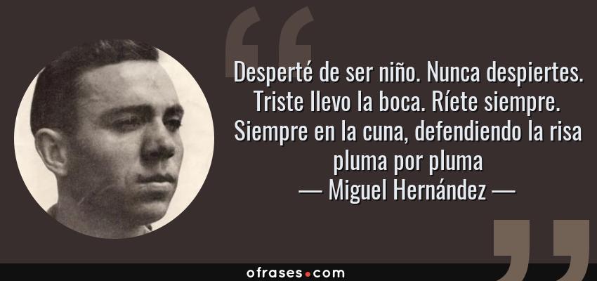Frases de Miguel Hernández - Desperté de ser niño. Nunca despiertes. Triste llevo la boca. Ríete siempre. Siempre en la cuna, defendiendo la risa pluma por pluma
