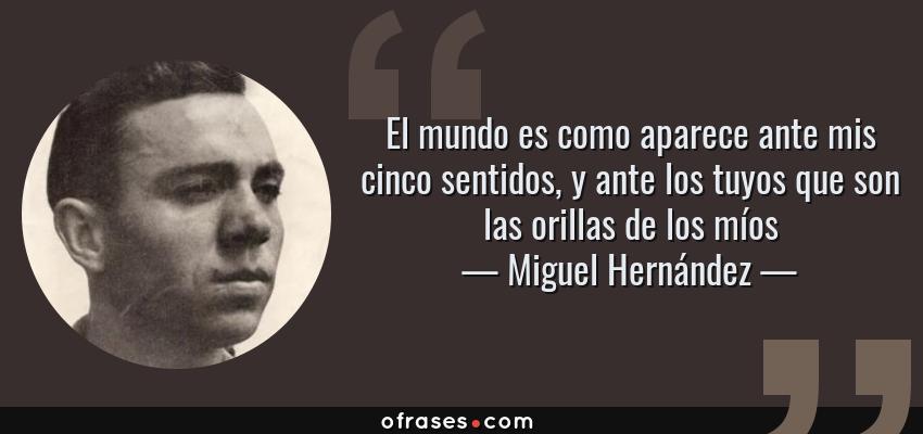 Frases de Miguel Hernández - El mundo es como aparece ante mis cinco sentidos, y ante los tuyos que son las orillas de los míos
