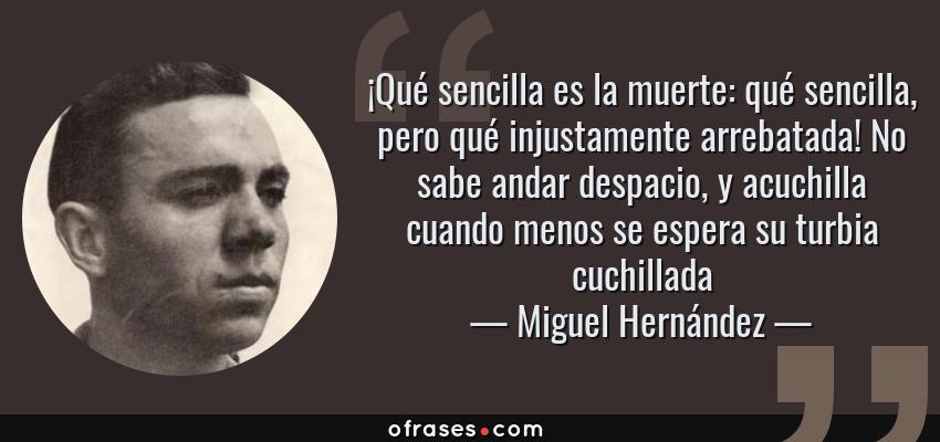Frases de Miguel Hernández - ¡Qué sencilla es la muerte: qué sencilla, pero qué injustamente arrebatada! No sabe andar despacio, y acuchilla cuando menos se espera su turbia cuchillada
