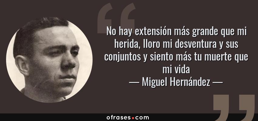 Frases de Miguel Hernández - No hay extensión más grande que mi herida, lloro mi desventura y sus conjuntos y siento más tu muerte que mi vida