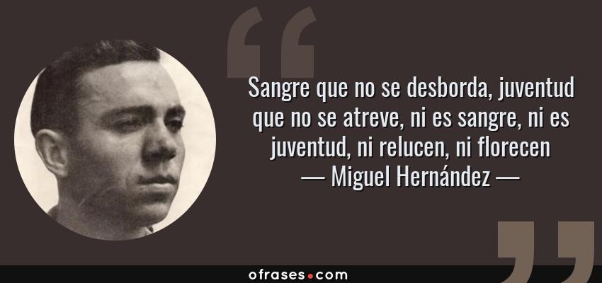 Frases de Miguel Hernández - Sangre que no se desborda, juventud que no se atreve, ni es sangre, ni es juventud, ni relucen, ni florecen