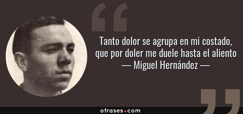Frases de Miguel Hernández - Tanto dolor se agrupa en mi costado, que por doler me duele hasta el aliento