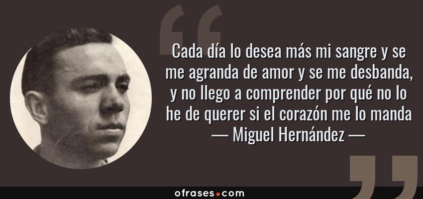 Frases de Miguel Hernández - Cada día lo desea más mi sangre y se me agranda de amor y se me desbanda, y no llego a comprender por qué no lo he de querer si el corazón me lo manda