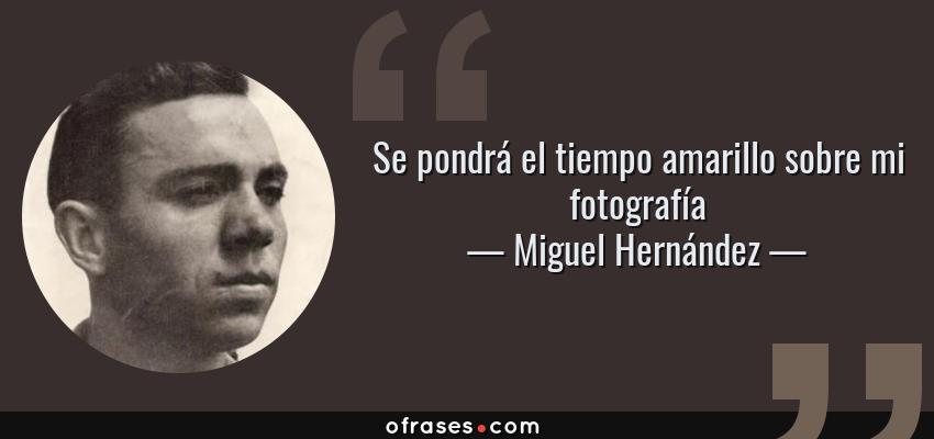 Frases de Miguel Hernández - Se pondrá el tiempo amarillo sobre mi fotografía