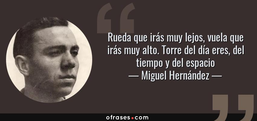 Frases de Miguel Hernández - Rueda que irás muy lejos, vuela que irás muy alto. Torre del día eres, del tiempo y del espacio