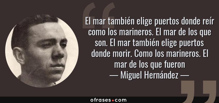Frases de Miguel Hernández - El mar también elige puertos donde reír como los marineros. El mar de los que son. El mar también elige puertos donde morir. Como los marineros. El mar de los que fueron