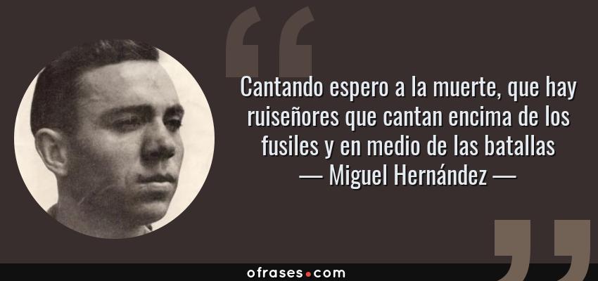 Frases de Miguel Hernández - Cantando espero a la muerte, que hay ruiseñores que cantan encima de los fusiles y en medio de las batallas