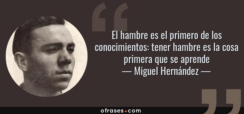 Frases de Miguel Hernández - El hambre es el primero de los conocimientos: tener hambre es la cosa primera que se aprende