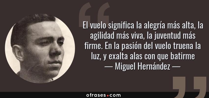 Frases de Miguel Hernández - El vuelo significa la alegría más alta, la agilidad más viva, la juventud más firme. En la pasión del vuelo truena la luz, y exalta alas con que batirme