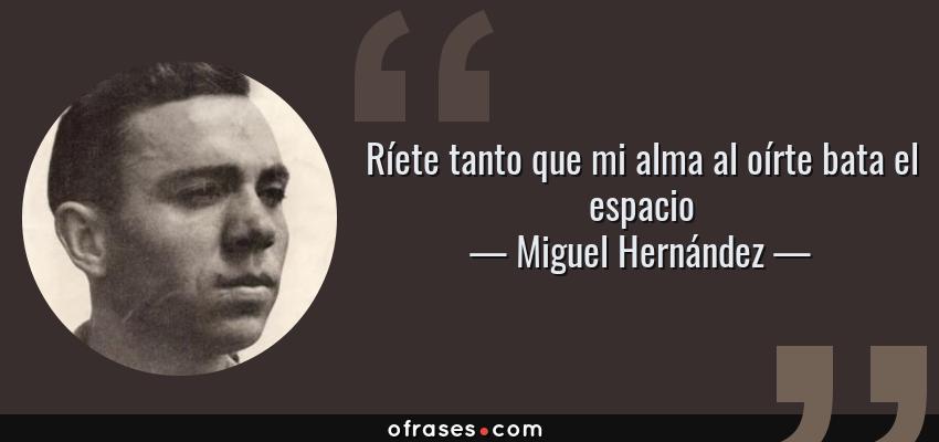 Frases de Miguel Hernández - Ríete tanto que mi alma al oírte bata el espacio