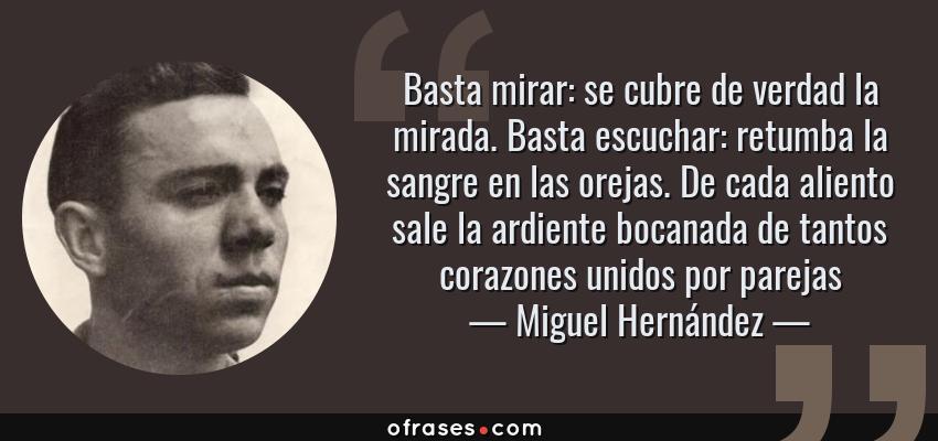Frases de Miguel Hernández - Basta mirar: se cubre de verdad la mirada. Basta escuchar: retumba la sangre en las orejas. De cada aliento sale la ardiente bocanada de tantos corazones unidos por parejas