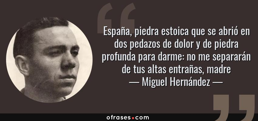 Frases de Miguel Hernández - España, piedra estoica que se abrió en dos pedazos de dolor y de piedra profunda para darme: no me separarán de tus altas entrañas, madre