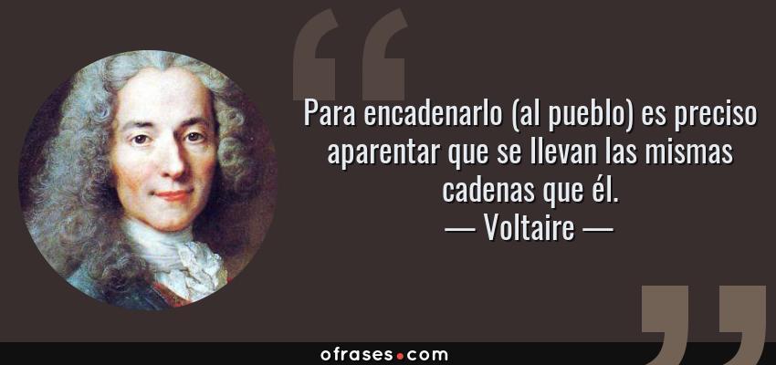 Frases de Voltaire - Para encadenarlo (al pueblo) es preciso aparentar que se llevan las mismas cadenas que él.