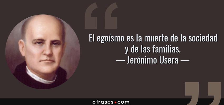 Frases de Jerónimo Usera - El egoísmo es la muerte de la sociedad y de las familias.