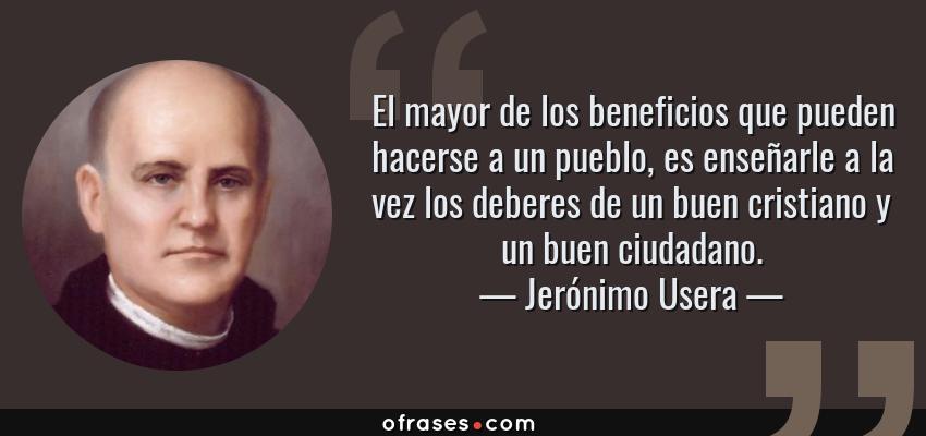 Frases de Jerónimo Usera - El mayor de los beneficios que pueden hacerse a un pueblo, es enseñarle a la vez los deberes de un buen cristiano y un buen ciudadano.