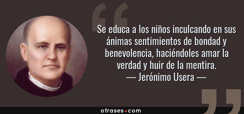 Frases de Jerónimo Usera - Se educa a los niños inculcando en sus ánimas sentimientos de bondad y benevolencia, haciéndoles amar la verdad y huir de la mentira.