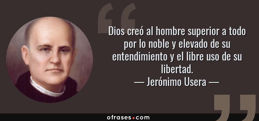 Frases de Jerónimo Usera - Dios creó al hombre superior a todo por lo noble y elevado de su entendimiento y el libre uso de su libertad.