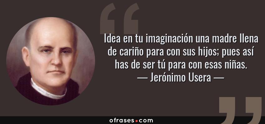 Frases de Jerónimo Usera - Idea en tu imaginación una madre llena de cariño para con sus hijos; pues así has de ser tú para con esas niñas.