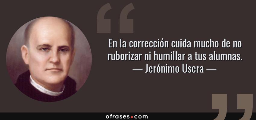 Frases de Jerónimo Usera - En la corrección cuida mucho de no ruborizar ni humillar a tus alumnas.