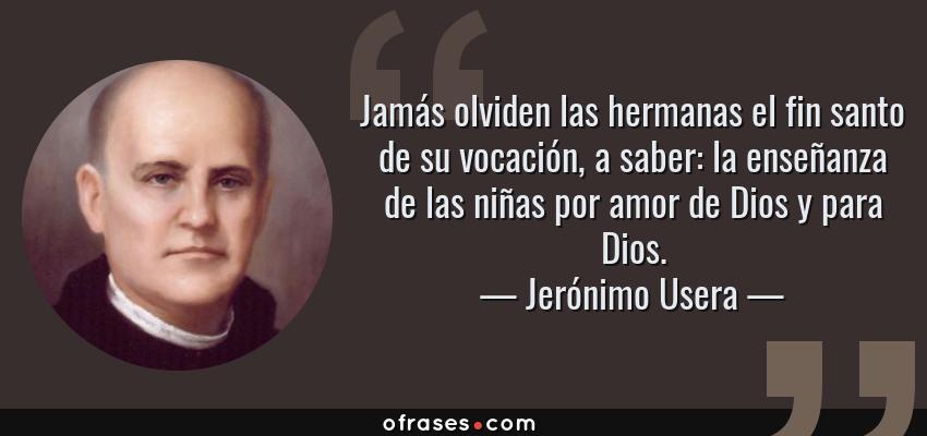 Frases de Jerónimo Usera - Jamás olviden las hermanas el fin santo de su vocación, a saber: la enseñanza de las niñas por amor de Dios y para Dios.