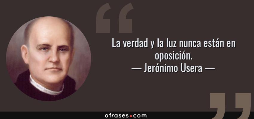Frases de Jerónimo Usera - La verdad y la luz nunca están en oposición.