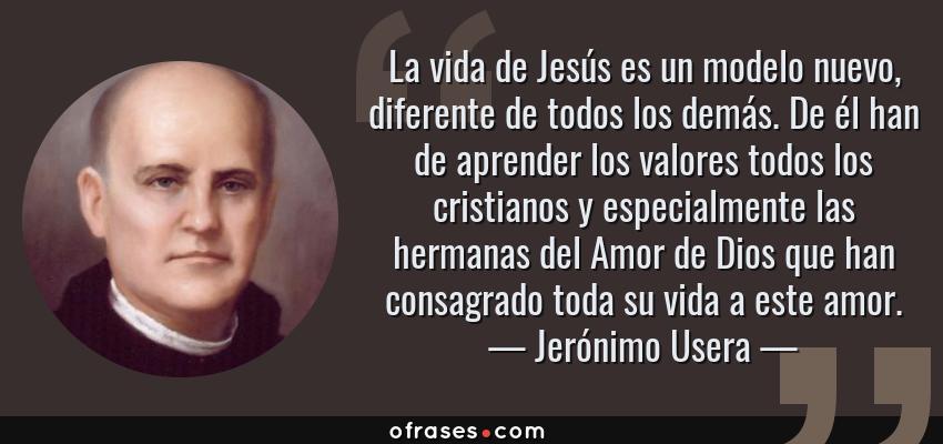 Frases de Jerónimo Usera - La vida de Jesús es un modelo nuevo, diferente de todos los demás. De él han de aprender los valores todos los cristianos y especialmente las hermanas del Amor de Dios que han consagrado toda su vida a este amor.