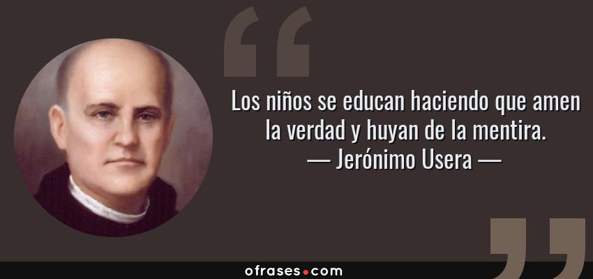 Frases de Jerónimo Usera - Los niños se educan haciendo que amen la verdad y huyan de la mentira.
