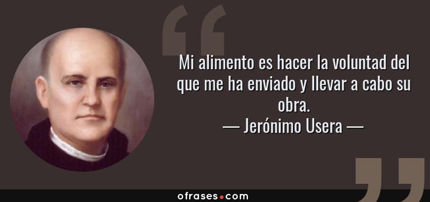Frases de Jerónimo Usera - Mi alimento es hacer la voluntad del que me ha enviado y llevar a cabo su obra.