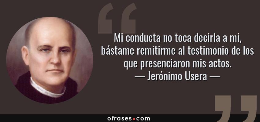 Frases de Jerónimo Usera - Mi conducta no toca decirla a mi, bástame remitirme al testimonio de los que presenciaron mis actos.