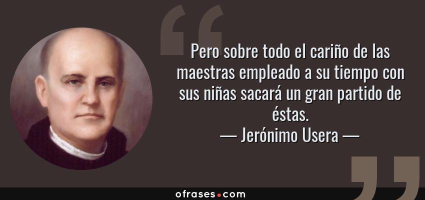 Frases de Jerónimo Usera - Pero sobre todo el cariño de las maestras empleado a su tiempo con sus niñas sacará un gran partido de éstas.