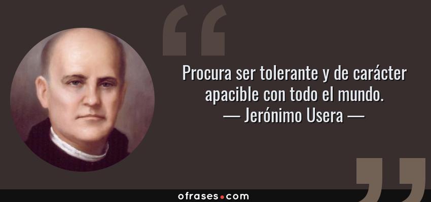Frases de Jerónimo Usera - Procura ser tolerante y de carácter apacible con todo el mundo.