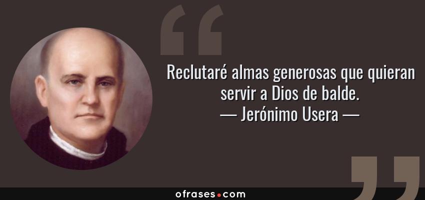 Frases de Jerónimo Usera - Reclutaré almas generosas que quieran servir a Dios de balde.