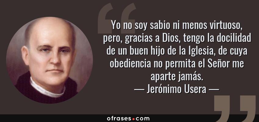 Frases de Jerónimo Usera - Yo no soy sabio ni menos virtuoso, pero, gracias a Dios, tengo la docilidad de un buen hijo de la Iglesia, de cuya obediencia no permita el Señor me aparte jamás.