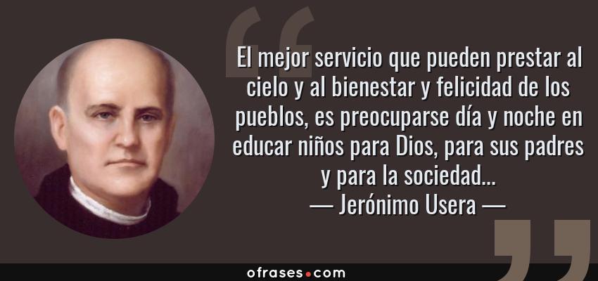 Frases de Jerónimo Usera - El mejor servicio que pueden prestar al cielo y al bienestar y felicidad de los pueblos, es preocuparse día y noche en educar niños para Dios, para sus padres y para la sociedad...