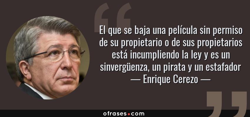 Frases de Enrique Cerezo - El que se baja una película sin permiso de su propietario o de sus propietarios está incumpliendo la ley y es un sinvergüenza, un pirata y un estafador