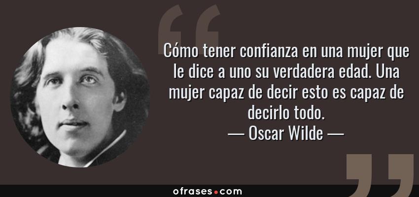 Frases de Oscar Wilde - Cómo tener confianza en una mujer que le dice a uno su verdadera edad. Una mujer capaz de decir esto es capaz de decirlo todo.