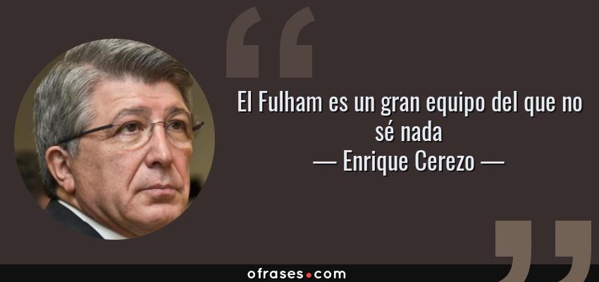 Frases de Enrique Cerezo - El Fulham es un gran equipo del que no sé nada