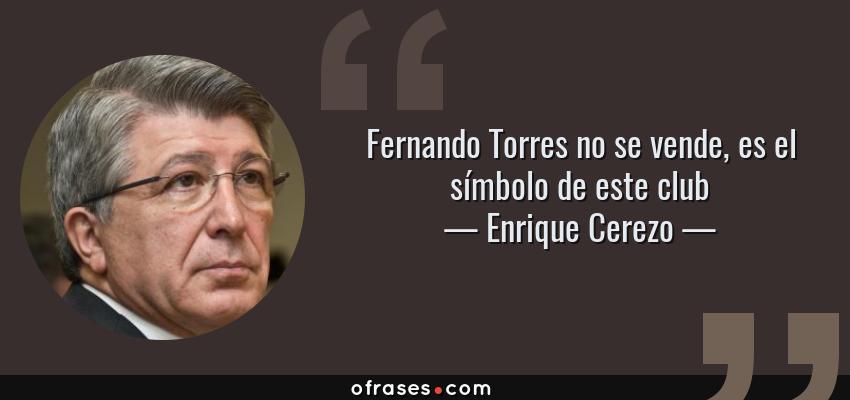 Frases de Enrique Cerezo - Fernando Torres no se vende, es el símbolo de este club