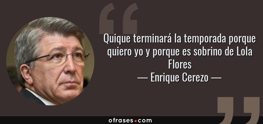 Frases de Enrique Cerezo - Quique terminará la temporada porque quiero yo y porque es sobrino de Lola Flores