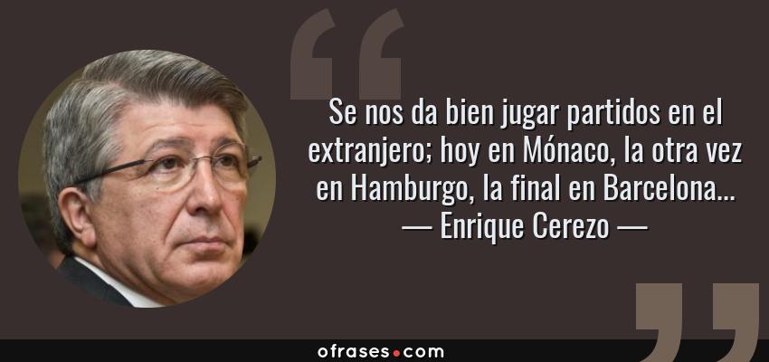 Frases de Enrique Cerezo - Se nos da bien jugar partidos en el extranjero; hoy en Mónaco, la otra vez en Hamburgo, la final en Barcelona...