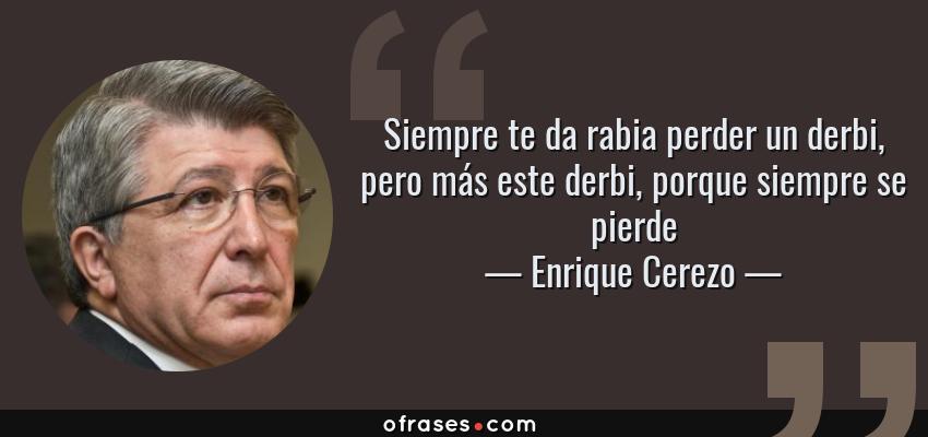 Frases de Enrique Cerezo - Siempre te da rabia perder un derbi, pero más este derbi, porque siempre se pierde