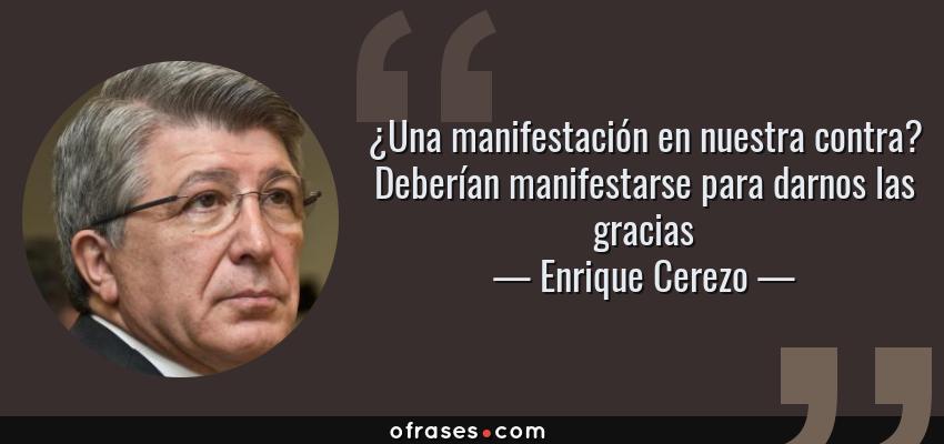 Frases de Enrique Cerezo - ¿Una manifestación en nuestra contra? Deberían manifestarse para darnos las gracias