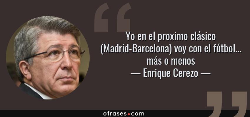 Frases de Enrique Cerezo - Yo en el proximo clásico (Madrid-Barcelona) voy con el fútbol... más o menos