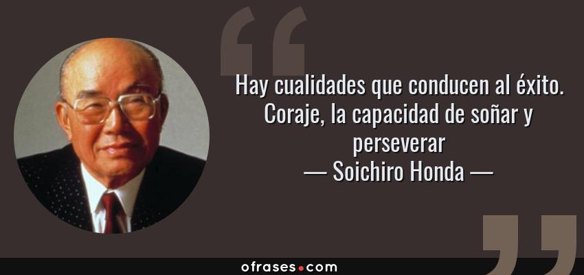 Frases de Soichiro Honda - Hay cualidades que conducen al éxito. Coraje, la capacidad de soñar y perseverar