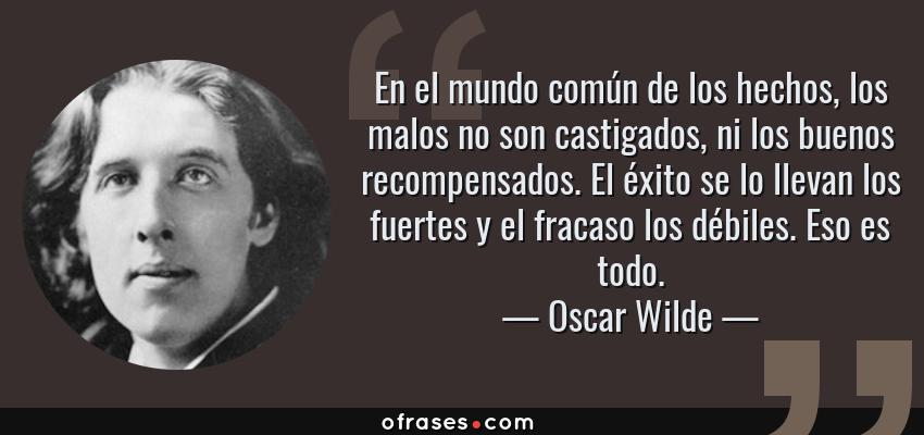 Frases de Oscar Wilde - En el mundo común de los hechos, los malos no son castigados, ni los buenos recompensados. El éxito se lo llevan los fuertes y el fracaso los débiles. Eso es todo.