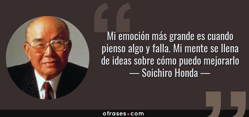 Frases de Soichiro Honda - Mi emoción más grande es cuando pienso algo y falla. Mi mente se llena de ideas sobre cómo puedo mejorarlo