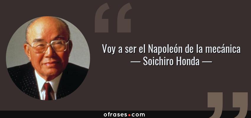 Frases de Soichiro Honda - Voy a ser el Napoleón de la mecánica