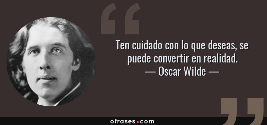 Frases de Oscar Wilde - Ten cuidado con lo que deseas, se puede convertir en realidad.