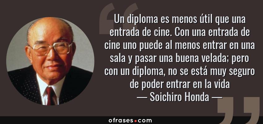 Frases de Soichiro Honda - Un diploma es menos útil que una entrada de cine. Con una entrada de cine uno puede al menos entrar en una sala y pasar una buena velada; pero con un diploma, no se está muy seguro de poder entrar en la vida