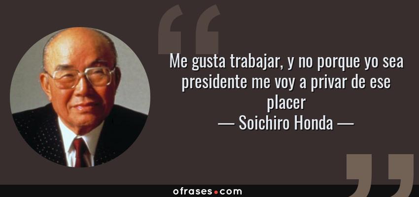 Frases de Soichiro Honda - Me gusta trabajar, y no porque yo sea presidente me voy a privar de ese placer